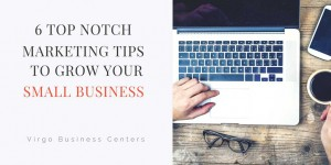 6 Top Notch Marketing Tips To Grow Your Small Business